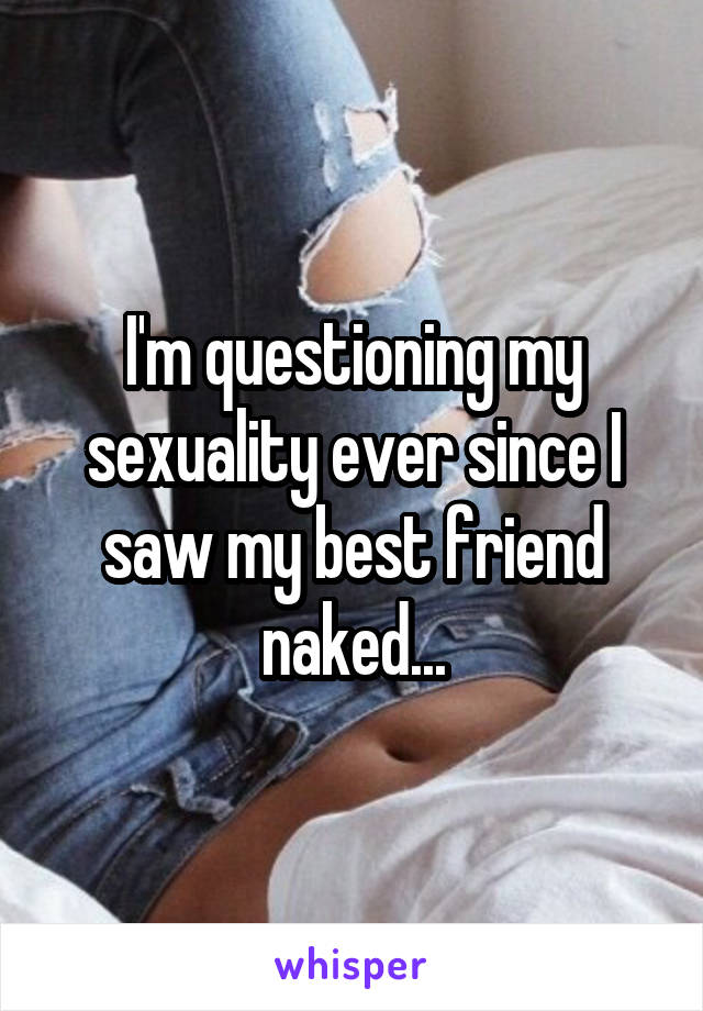 I'm questioning my sexuality ever since I saw my best friend naked...