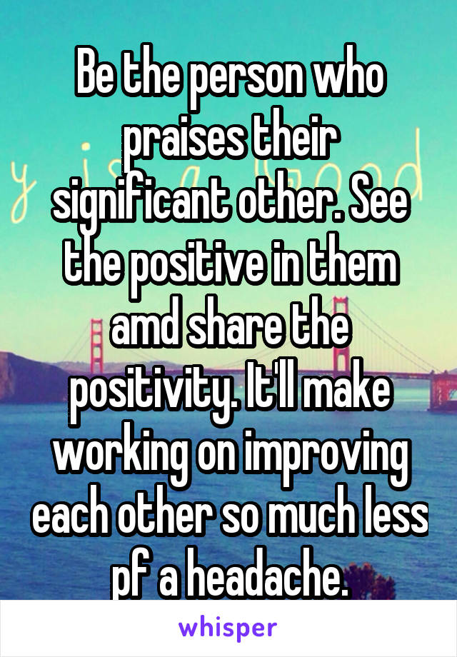 Be the person who praises their significant other. See the positive in them amd share the positivity. It'll make working on improving each other so much less pf a headache.