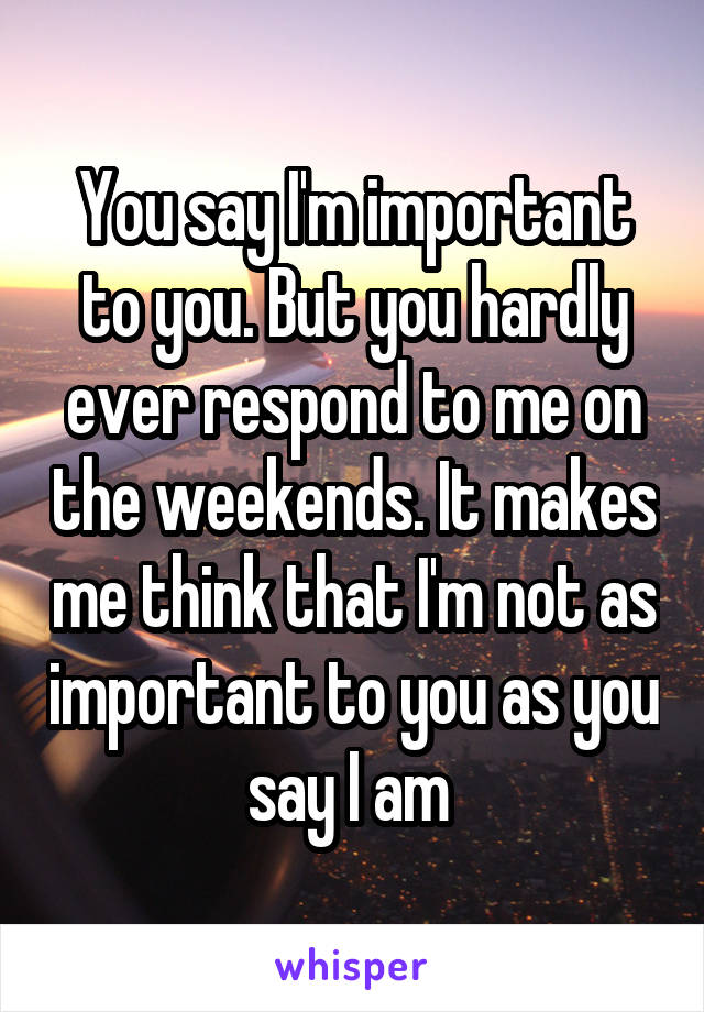 You say I'm important to you. But you hardly ever respond to me on the weekends. It makes me think that I'm not as important to you as you say I am