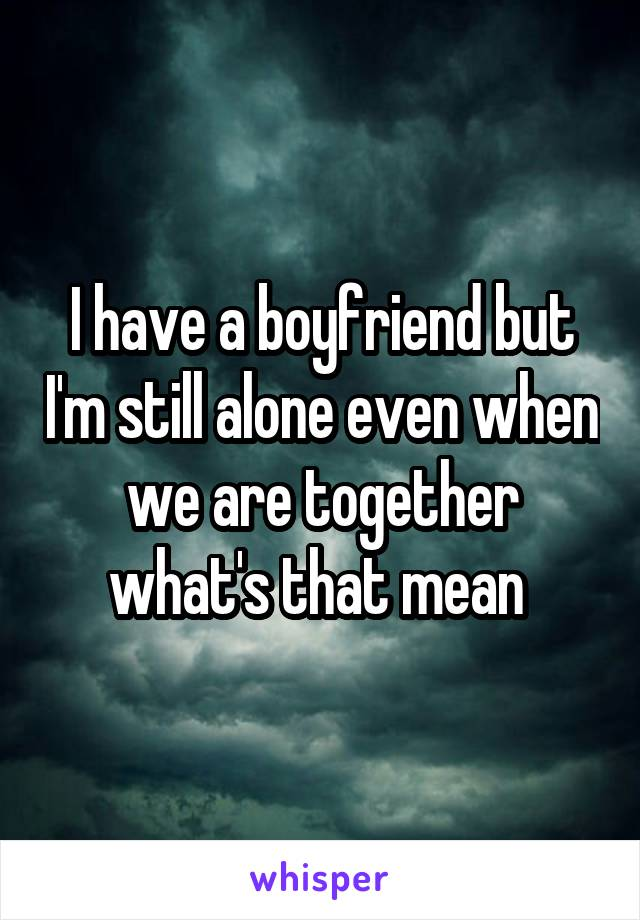 I have a boyfriend but I'm still alone even when we are together what's that mean