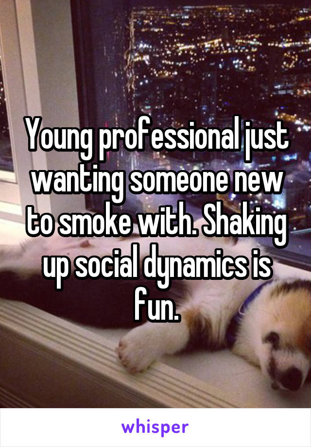 Young professional just wanting someone new to smoke with. Shaking up social dynamics is fun.