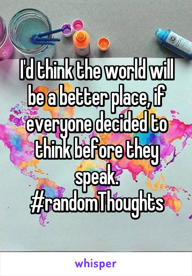I'd think the world will be a better place, if everyone decided to think before they speak. #randomThoughts