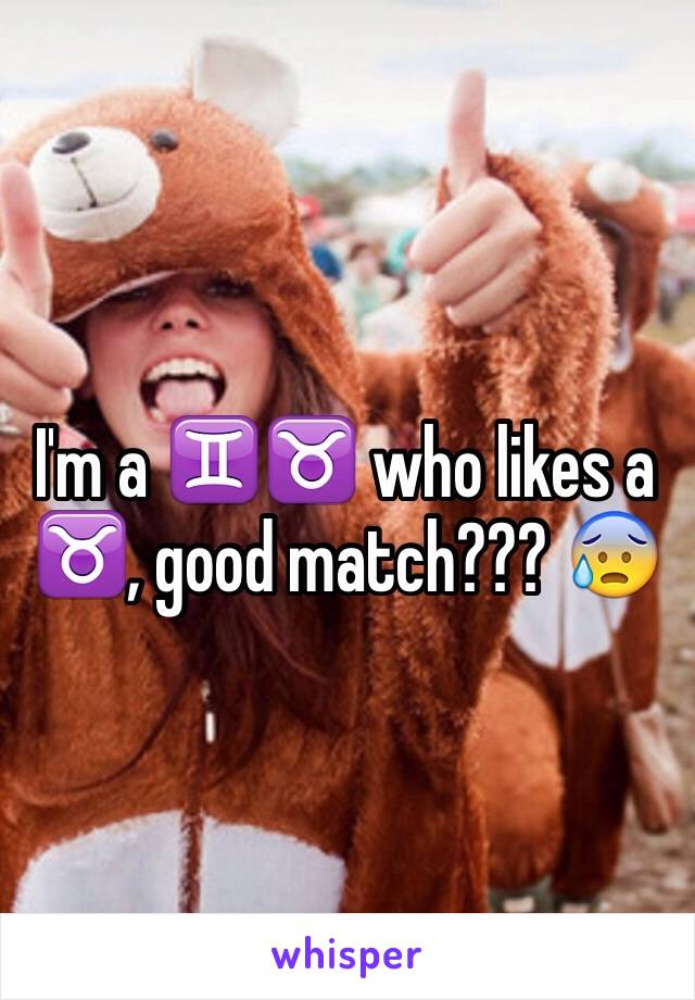 I'm a ♊️♉️ who likes a ♉️, good match??? 😰