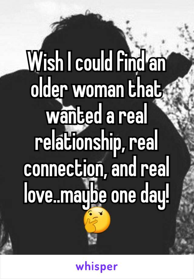 Wish I could find an older woman that wanted a real relationship, real connection, and real love..maybe one day!🤔