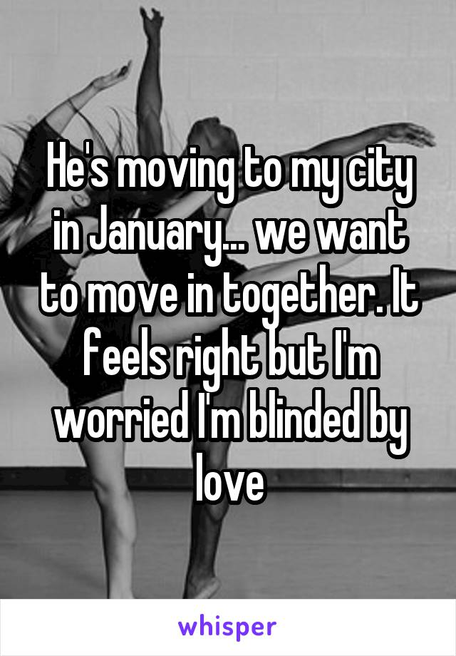 He's moving to my city in January... we want to move in together. It feels right but I'm worried I'm blinded by love