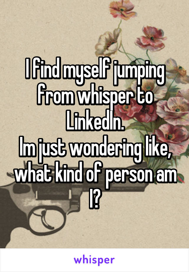I find myself jumping from whisper to LinkedIn. Im just wondering like, what kind of person am I?