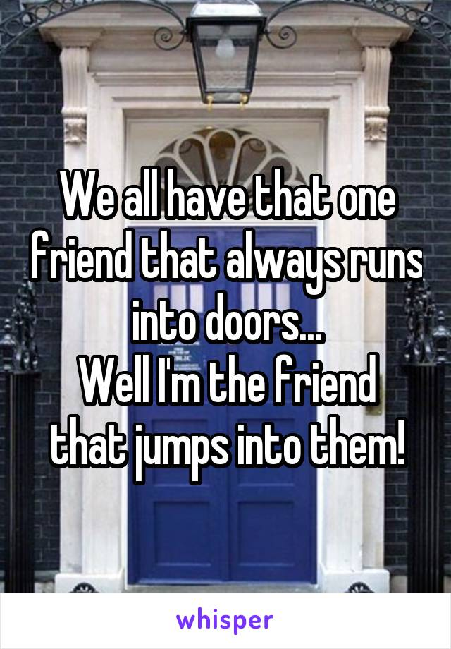 We all have that one friend that always runs into doors... Well I'm the friend that jumps into them!