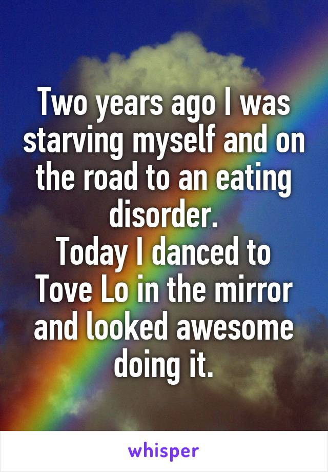 Two years ago I was starving myself and on the road to an eating disorder. Today I danced to Tove Lo in the mirror and looked awesome doing it.