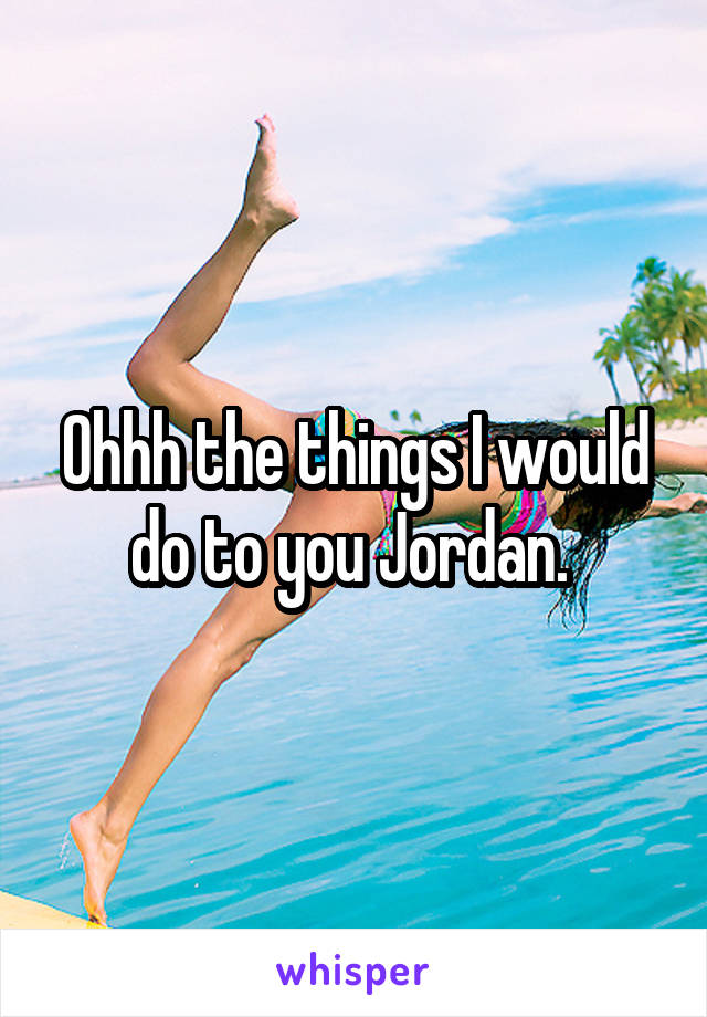 Ohhh the things I would do to you Jordan.
