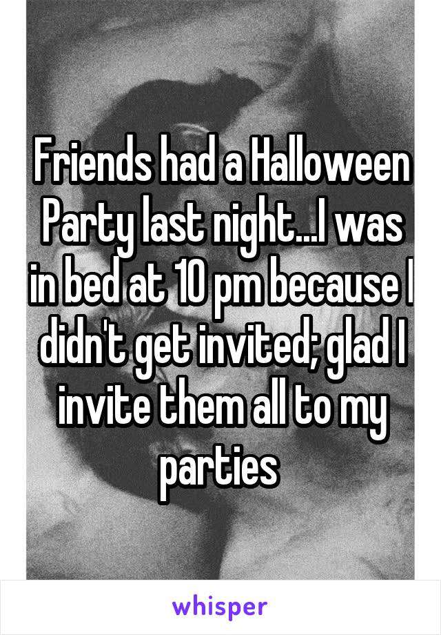 Friends had a Halloween Party last night...I was in bed at 10 pm because I didn't get invited; glad I invite them all to my parties