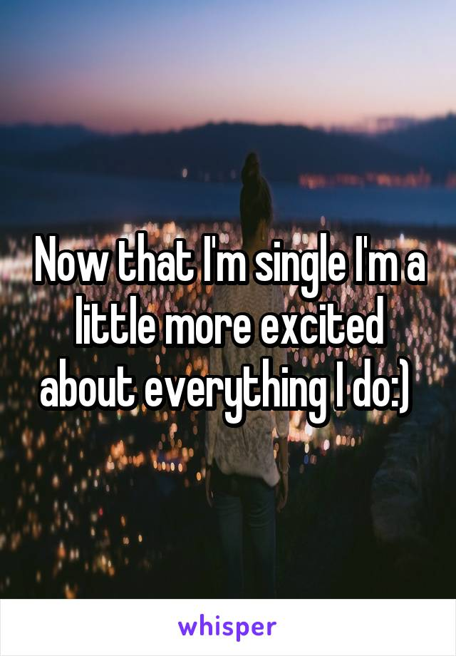 Now that I'm single I'm a little more excited about everything I do:)