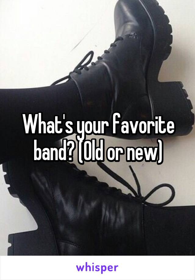 What's your favorite band? (Old or new)