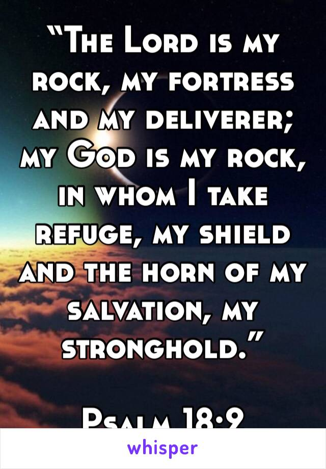 """The Lord is my rock, my fortress and my deliverer; my God is my rock, in whom I take refuge, my shield and the horn of my salvation, my stronghold.""  ‭‭Psalm‬ ‭18:2‬"
