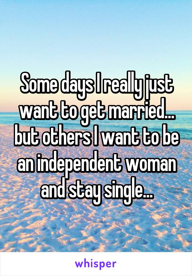 Some days I really just want to get married... but others I want to be an independent woman and stay single...
