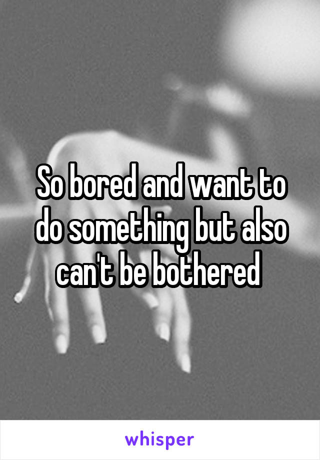 So bored and want to do something but also can't be bothered