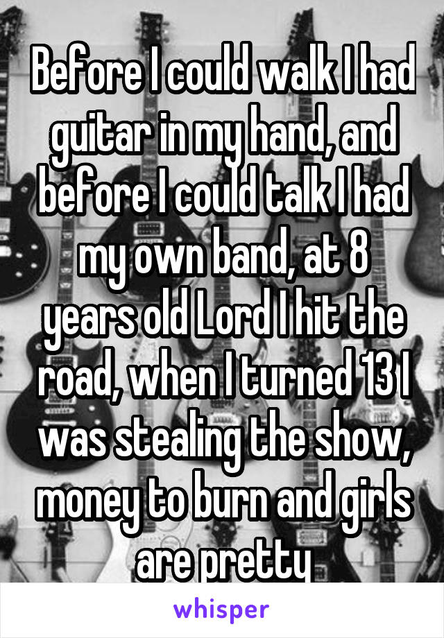 Before I could walk I had guitar in my hand, and before I could talk I had my own band, at 8 years old Lord I hit the road, when I turned 13 I was stealing the show, money to burn and girls are pretty
