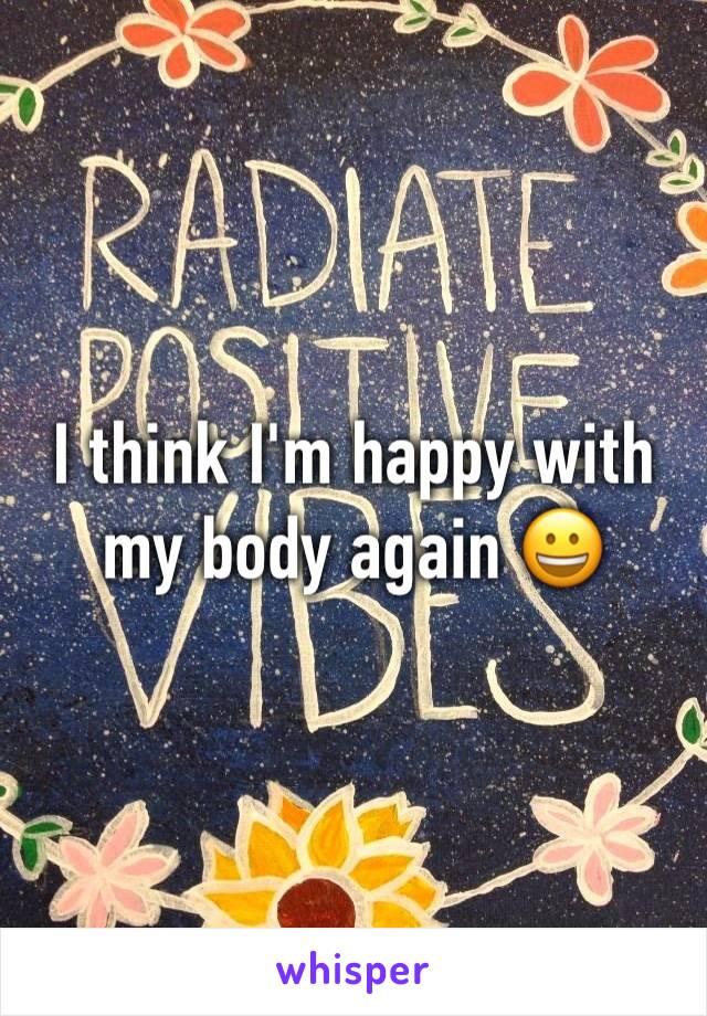 I think I'm happy with my body again 😀