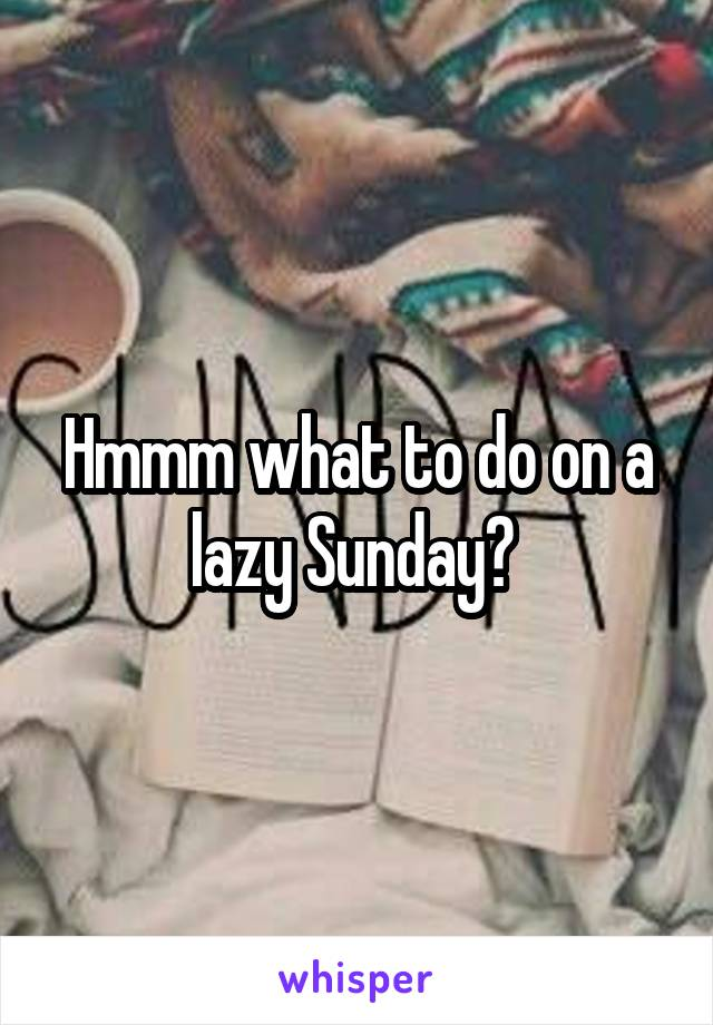 Hmmm what to do on a lazy Sunday?