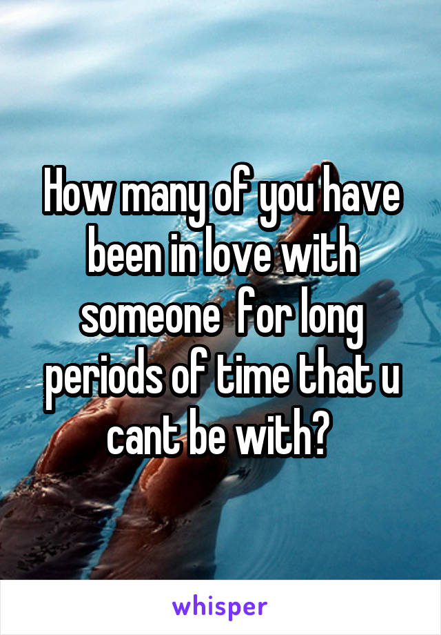 How many of you have been in love with someone  for long periods of time that u cant be with?