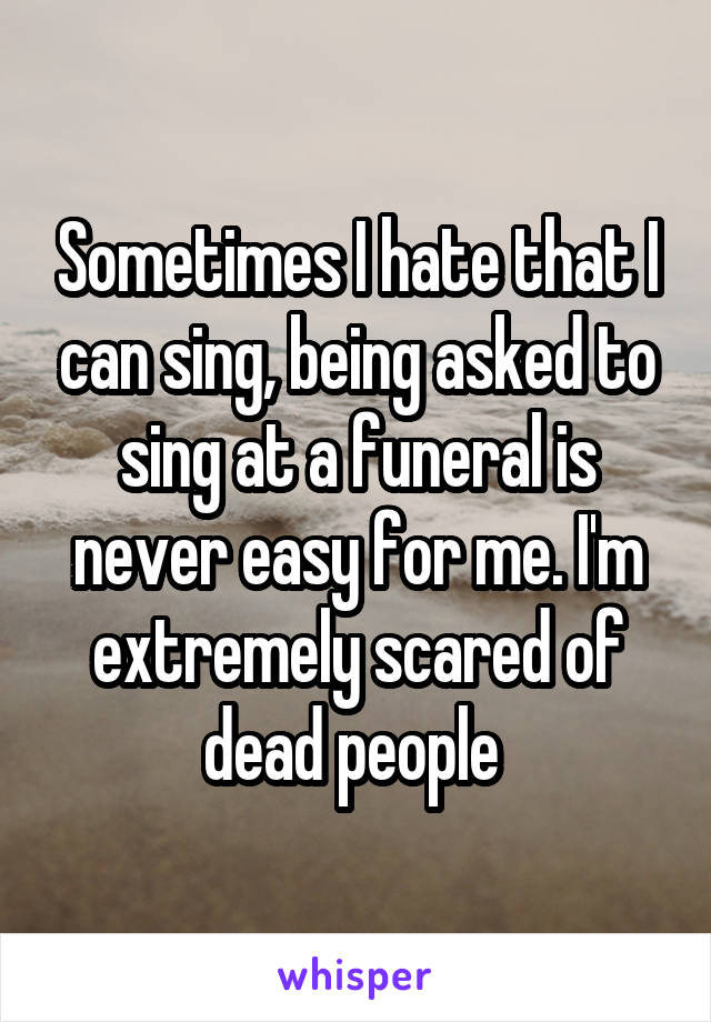 Sometimes I hate that I can sing, being asked to sing at a funeral is never easy for me. I'm extremely scared of dead people