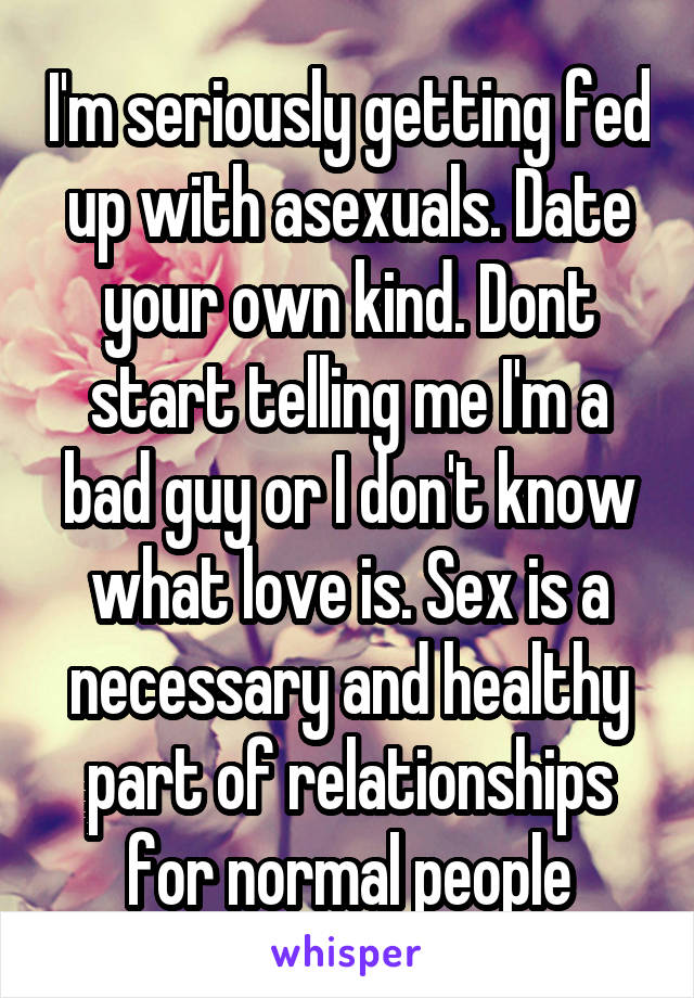 I'm seriously getting fed up with asexuals. Date your own kind. Dont start telling me I'm a bad guy or I don't know what love is. Sex is a necessary and healthy part of relationships for normal people