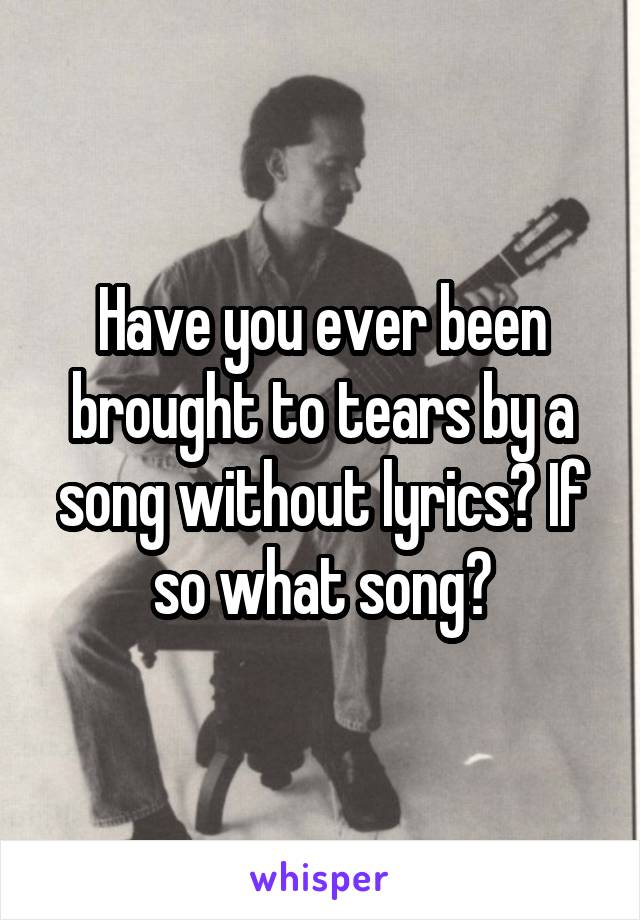 Have you ever been brought to tears by a song without lyrics? If so what song?