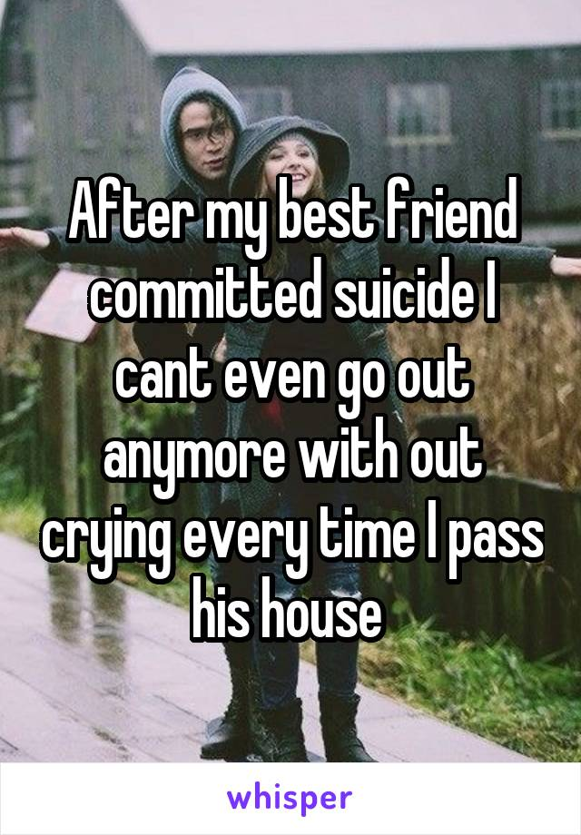 After my best friend committed suicide I cant even go out anymore with out crying every time I pass his house
