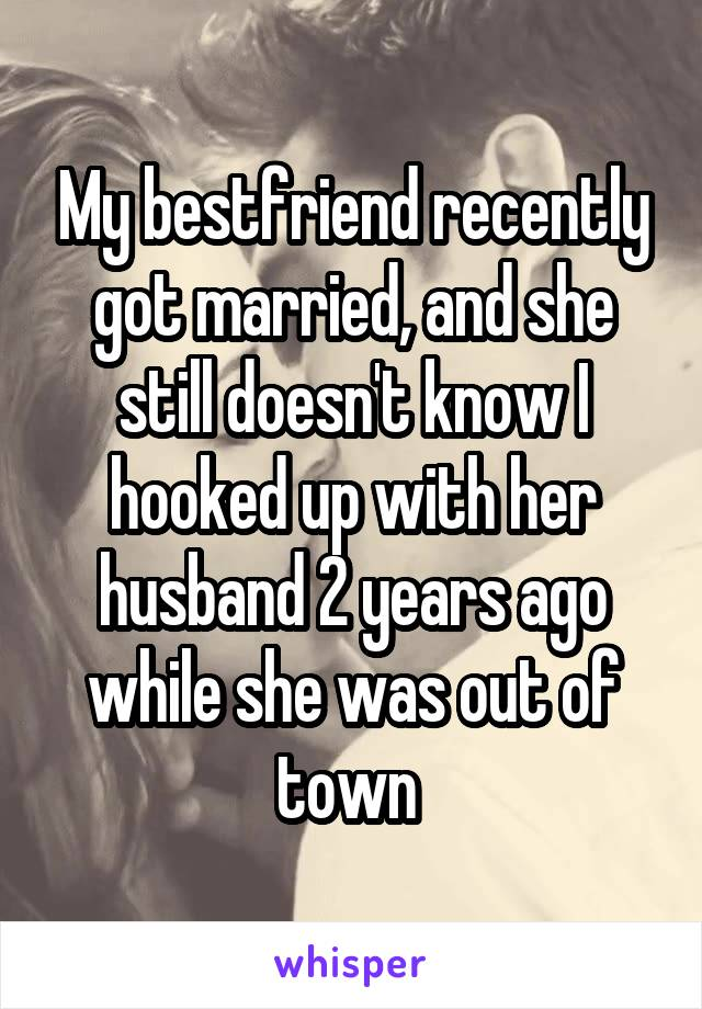 My bestfriend recently got married, and she still doesn't know I hooked up with her husband 2 years ago while she was out of town