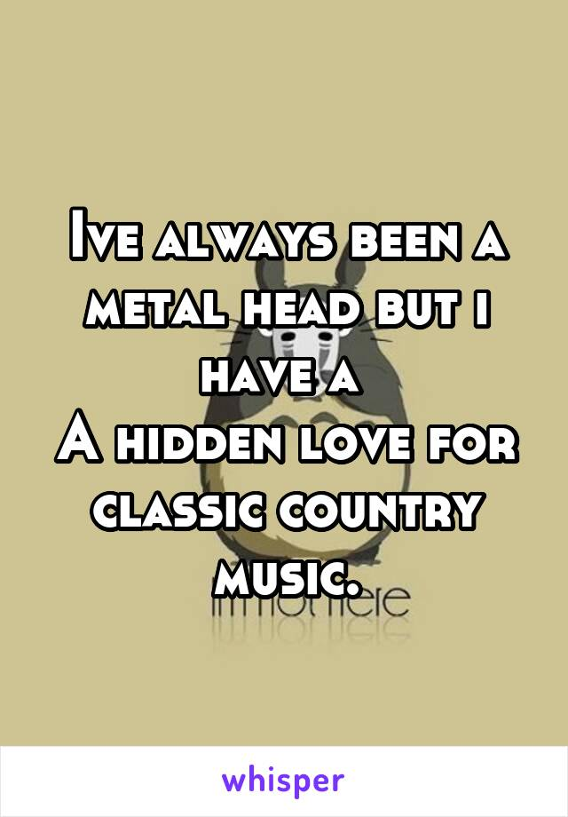 Ive always been a metal head but i have a  A hidden love for classic country music.