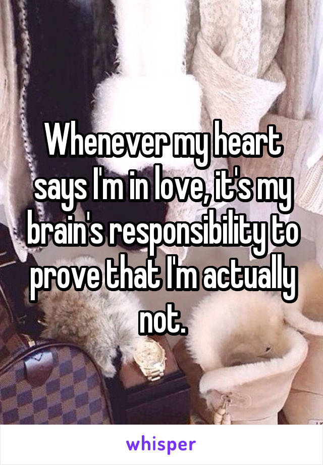 Whenever my heart says I'm in love, it's my brain's responsibility to prove that I'm actually not.
