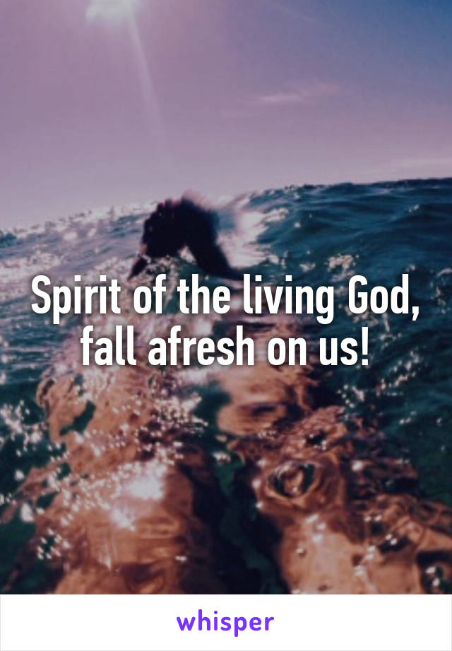 Spirit of the living God, fall afresh on us!