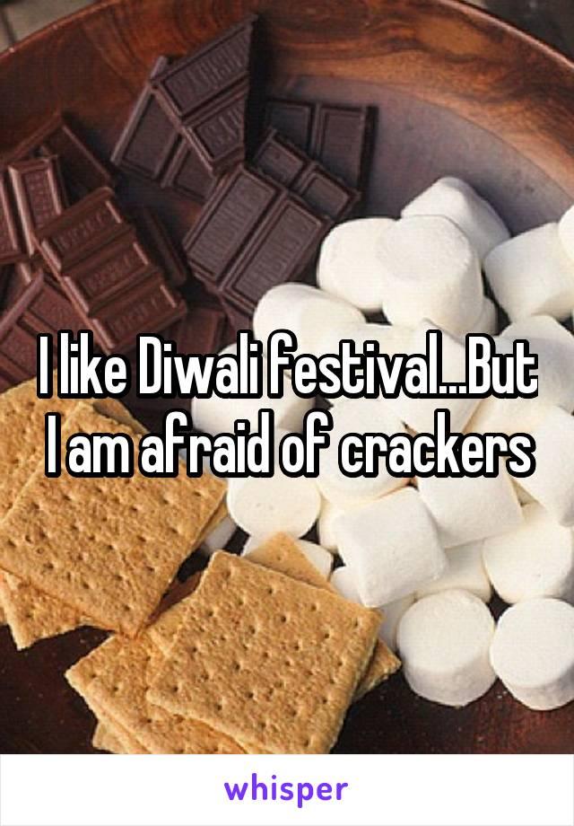 I like Diwali festival...But I am afraid of crackers