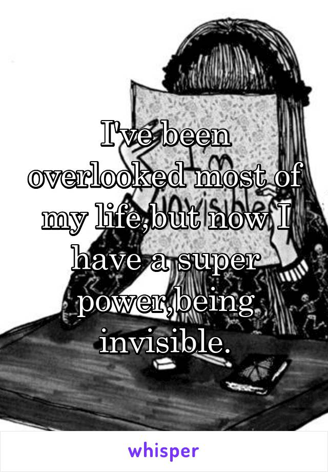 I've been overlooked most of my life,but now I have a super power,being invisible.