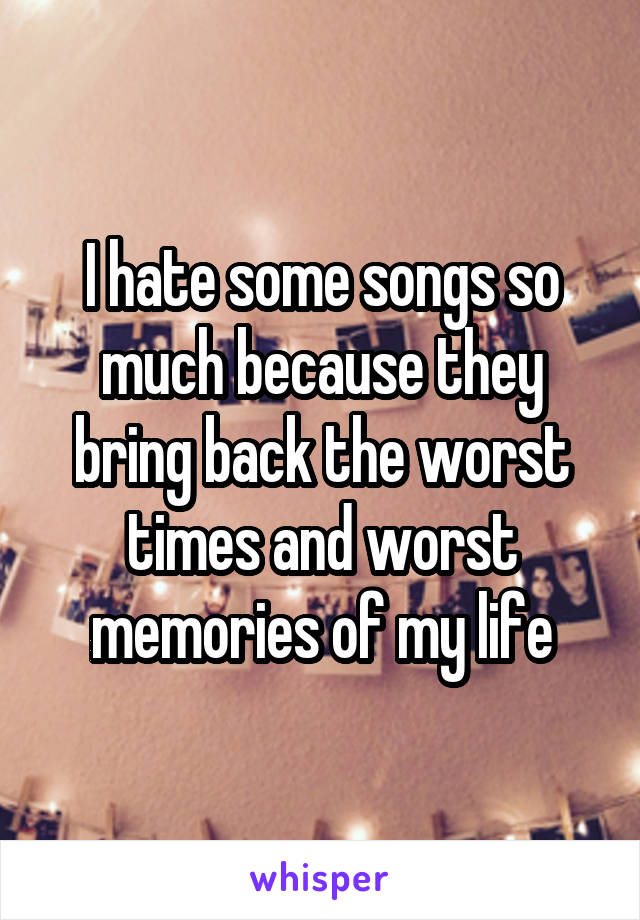 I hate some songs so much because they bring back the worst times and worst memories of my life