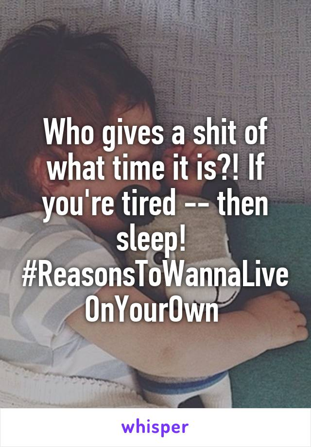 Who gives a shit of what time it is?! If you're tired -- then sleep!  #ReasonsToWannaLiveOnYourOwn
