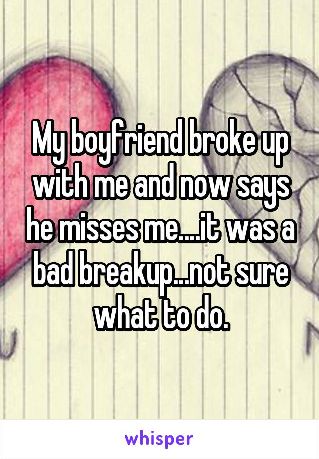 My boyfriend broke up with me and now says he misses me....it was a bad breakup...not sure what to do.