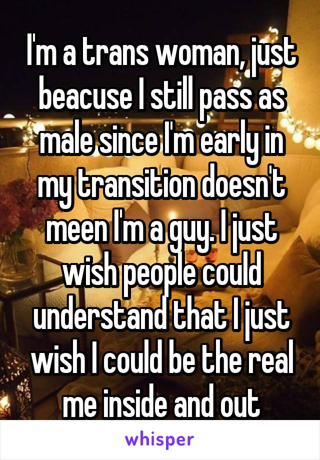 I'm a trans woman, just beacuse I still pass as male since I'm early in my transition doesn't meen I'm a guy. I just wish people could understand that I just wish I could be the real me inside and out