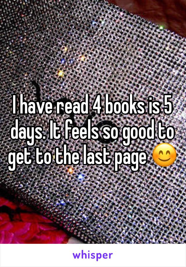 I have read 4 books is 5 days. It feels so good to get to the last page 😊