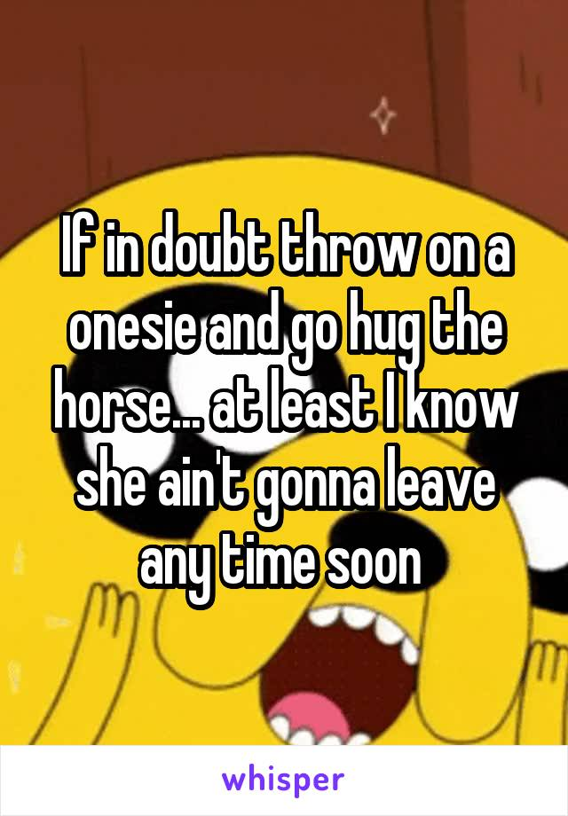 If in doubt throw on a onesie and go hug the horse... at least I know she ain't gonna leave any time soon