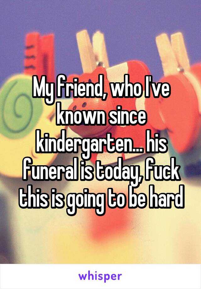 My friend, who I've known since kindergarten... his funeral is today, fuck this is going to be hard