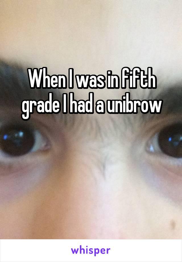 When I was in fifth grade I had a unibrow