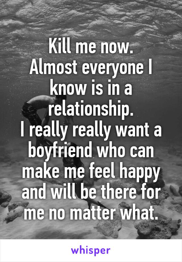Kill me now. Almost everyone I know is in a relationship. I really really want a boyfriend who can make me feel happy and will be there for me no matter what.