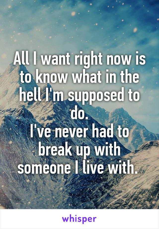 All I want right now is to know what in the hell I'm supposed to do. I've never had to break up with someone I live with.