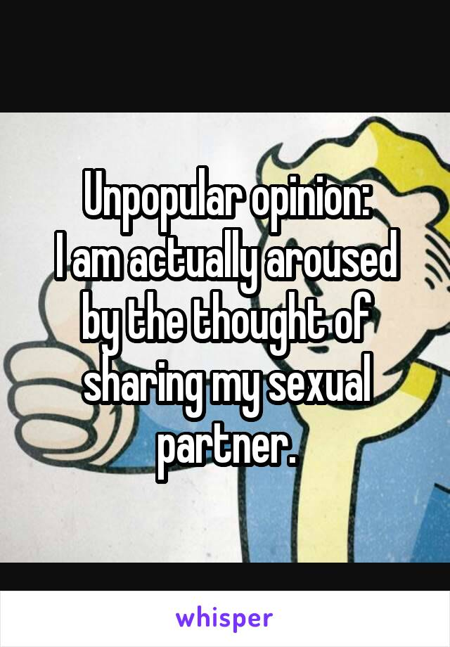 Unpopular opinion: I am actually aroused by the thought of sharing my sexual partner.