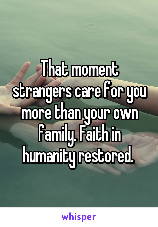 That moment strangers care for you more than your own family. Faith in humanity restored.