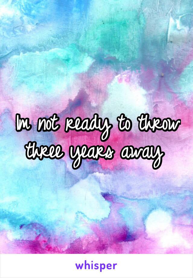 Im not ready to throw three years away