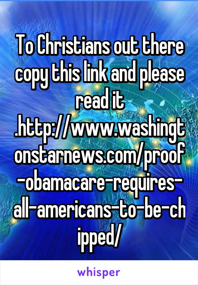 To Christians out there copy this link and please read it .http://www.washingtonstarnews.com/proof-obamacare-requires-all-americans-to-be-chipped/