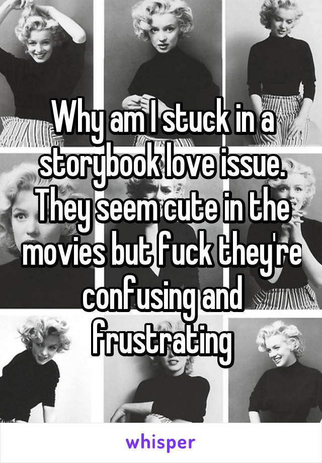 Why am I stuck in a storybook love issue. They seem cute in the movies but fuck they're confusing and frustrating