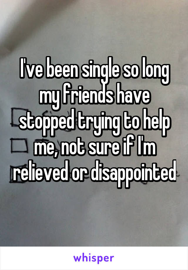I've been single so long my friends have stopped trying to help me, not sure if I'm relieved or disappointed