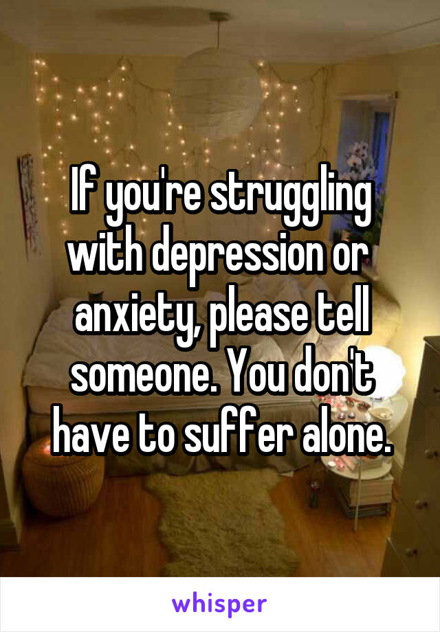 If you're struggling with depression or  anxiety, please tell someone. You don't have to suffer alone.